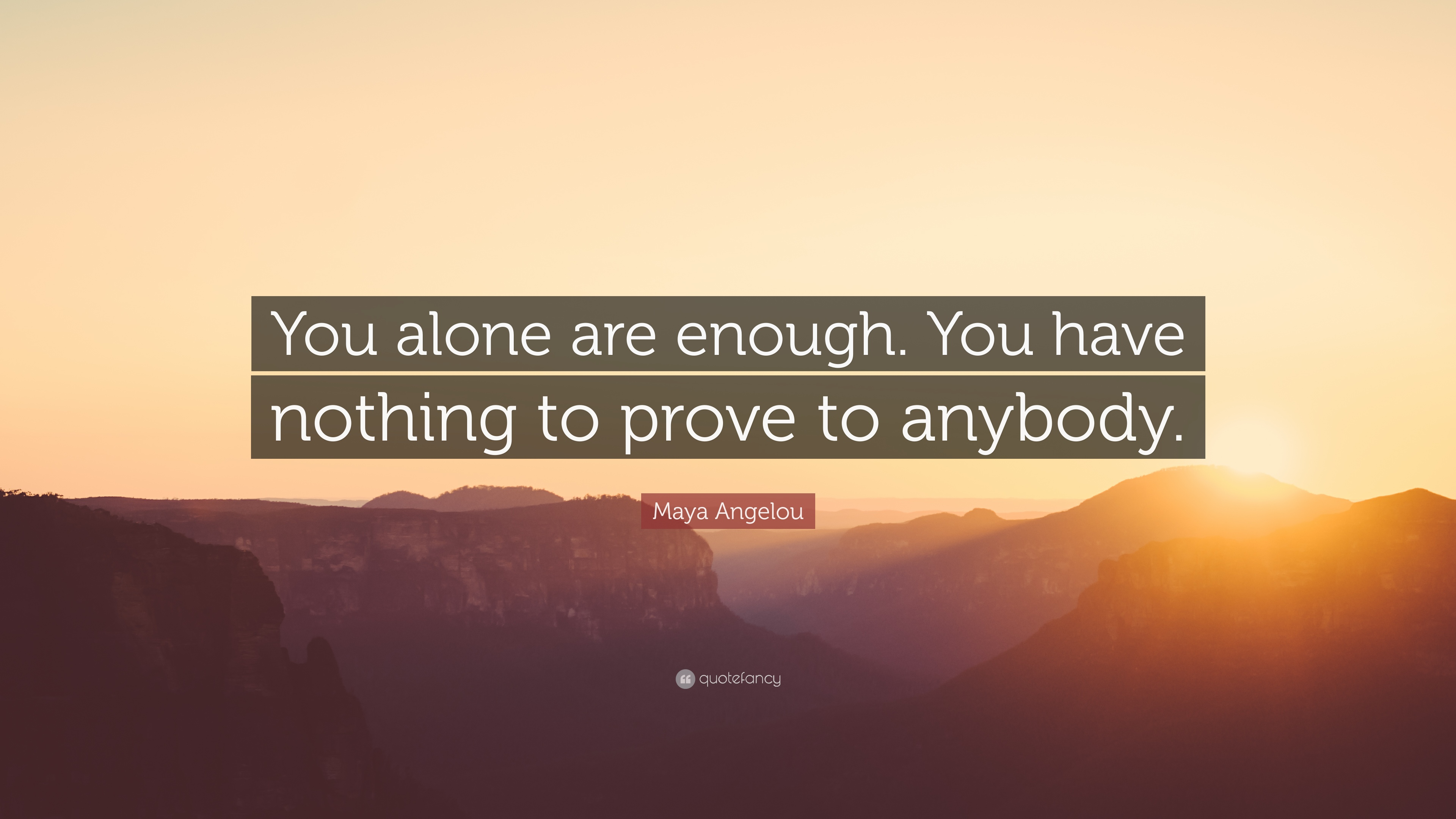 354963-Maya-Angelou-Quote-You-alone-are-enough-You-have-nothing-to-prove.jpg